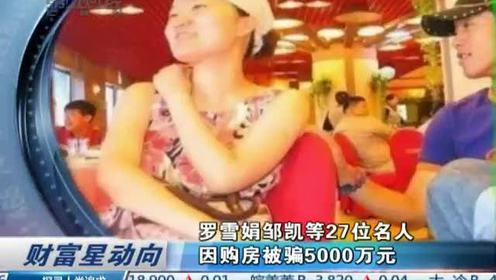 罗雪娟邹凯等27位名人因购房被骗5000万元