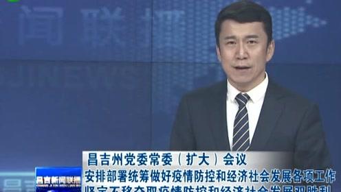 昌吉州党委常委(扩大)会议安排部署做好疫情防控和经济社会发展各项工作