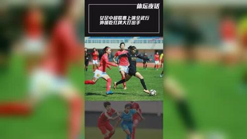 女足中超联赛上演全武行 外援吃红牌大打出手