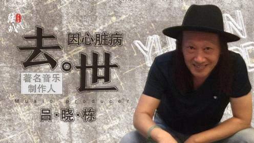 著名音乐制作人吕晓栋:代替爱妻为偶像上香,突发心脏病逝世