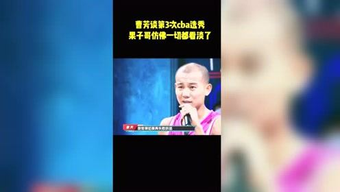 曹芳谈第三次CBA选秀,果子哥仿佛一切都看淡了!