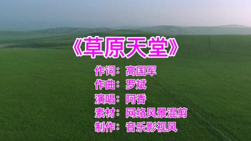 阿香一首《草原天堂》太好听了,令人向往的大草原,就好像在身边