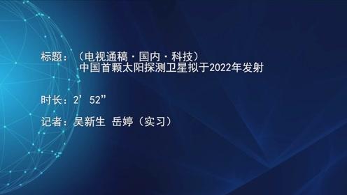 (电视通稿·国内·科技)中国首颗太阳探测卫星拟于2022年发射