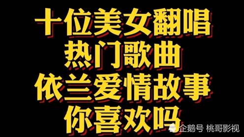 十位网红美女翻唱热门歌曲《依兰爱情故事》你