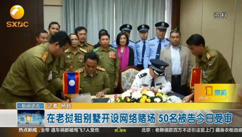在老挝租别墅开设网络赌场 50名被告今日受审