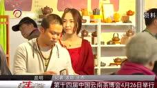 第十四届中国云南茶博会4月26日举行