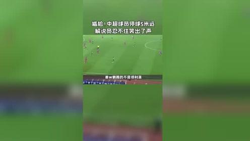 有点尴尬!中超球员停球5米远,解说员忍不住笑出了声。