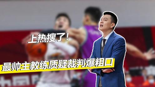上热搜!CBA最帅主教练质疑裁判爆粗口,姚明这回该怎么罚