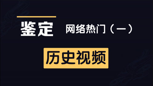 网络热门历史视频鉴定(一)