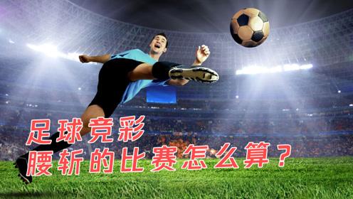 足球竞彩腰斩的比赛怎么算?