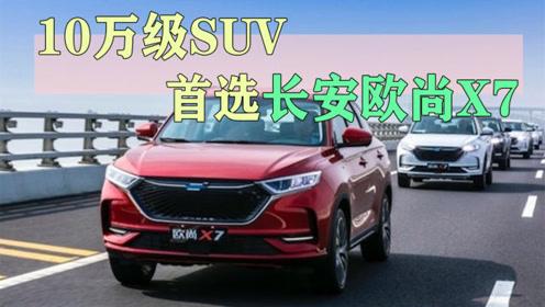 10万级SUV,首选长安欧尚X7,汽车行业不再是合资车一家独大