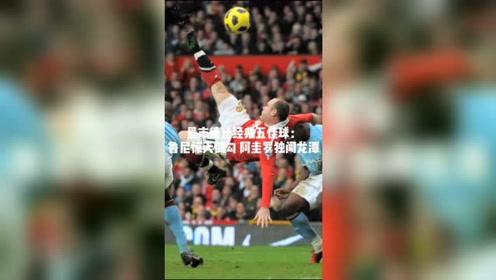 第183次曼市德比将上演!回顾曼联与曼城历史五佳球。#来腾讯体育看英超 #曼市德比 #曼联vs曼城
