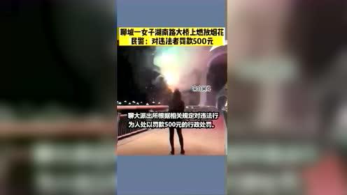 #热点速看#聊城一女子湖南路大桥上燃放烟花,警方:对违法者处罚款500元。