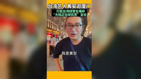 """台湾艺人黄安逛厦门中山路自拍视频,打脸所谓""""台湾名嘴""""称""""大陆闹饥荒""""的言论"""
