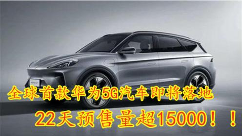 全球首款华为5G汽车即将落地,22天预售量超15000,网友:真厉害
