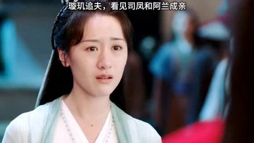 琉璃,璇玑千里追夫,却看到司凤和阿兰成亲,这段好虐!