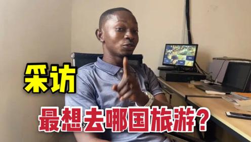 采访非洲小伙,最想旅游的国家,中国排第五,第一名是谁?