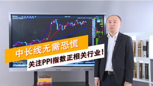 周期看市场:中长线无需恐慌 关注PPI指数正相关行业!