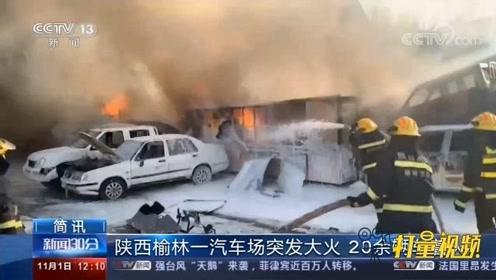 陕西榆林一汽车厂突发大火,20多辆车着火被烧成空架