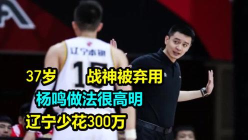 37岁CBA战神被弃用,杨鸣做法很高明,辽宁少花300万