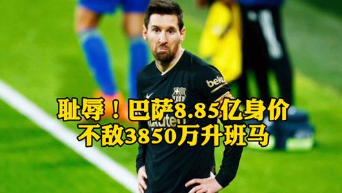 耻辱!巴萨8.85亿身价不敌3850万升班马,提前结束西甲联赛争冠!