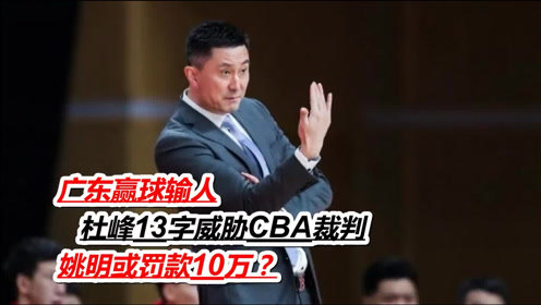 广东赢球输人,杜峰13字威胁CBA裁判,姚明或罚款10万?