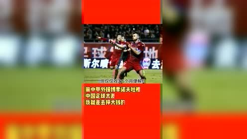 #国足今天进世界杯了吗#前中甲外援博季诺夫吐槽中国足球太差,并坦诚自己就是来赚大钱的!
