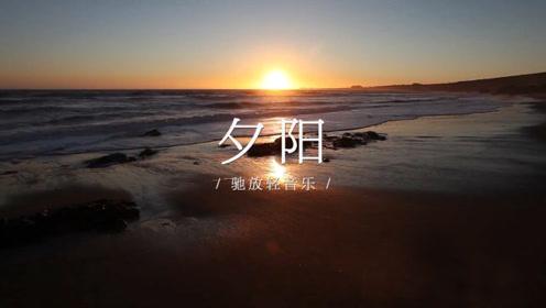 驰放轻音乐《夕阳》柔情、唯美、惬意,令人赏心悦目!