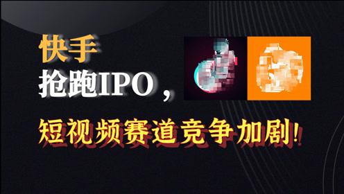 快手抢跑IPO,抖音紧随其后:短视频赛道竞争加剧!