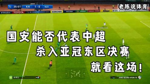 老陈说体育 国安能否代表中超杀入亚冠东区决赛 就看这场