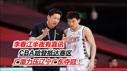李春江半夜有喜讯,CBA哈登抵达赛区,广厦力压辽宁广东夺冠!