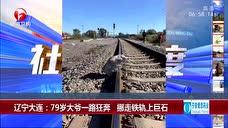 辽宁大连:79岁大爷一路狂奔 挪走铁轨上巨石