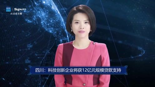 AI合成主播丨四川:科技创新企业将获12亿元规模贷款支持