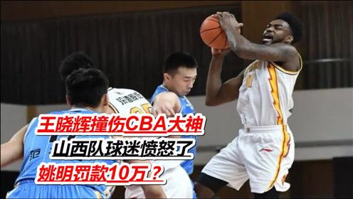 王晓辉撞伤CBA大神,山西队球迷愤怒了,姚明罚款10万?
