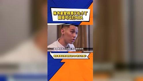 采访视频,林书豪表示有些CBA球员完全可以打NBA,你觉得谁有这实力呢