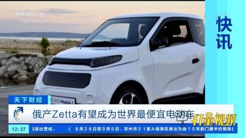 俄产Zetta有望成为世界最便宜电动车|天下财经