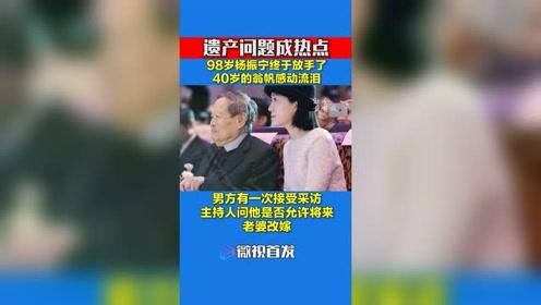 98岁杨振宁终于放手了,40岁的翁帆感动流泪,遗产问题成热点