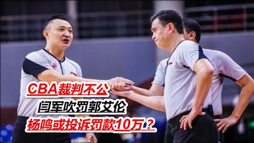 CBA裁判不公,闫军吹罚郭艾伦,杨鸣或投诉罚款10万?