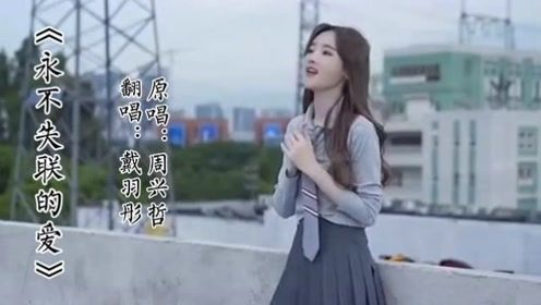 戴羽彤:《永不失联的爱》翻唱片段,哎呦,不错哦!
