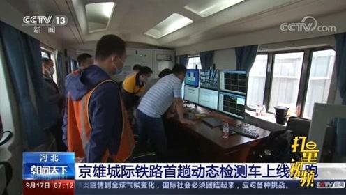 好消息!河北:京雄城际铁路首趟动态检测车上线开跑