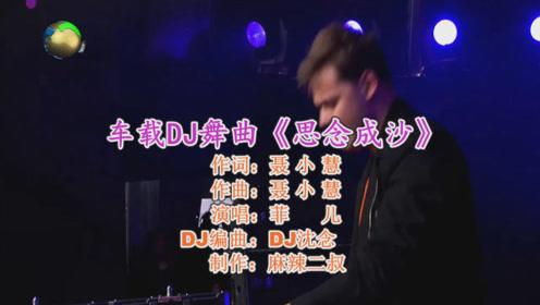 车载DJ舞曲《思念成沙》菲儿演唱高音质重鼓劲爆DJ版经典歌曲