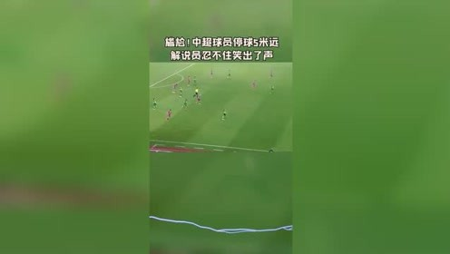 有点尴尬,中超球员停球5米远,解说员忍不住笑出了声