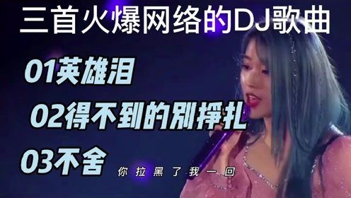 #音乐#火爆网络的三首DJ歌曲《英雄泪》《得不到的别挣扎》《不舍》