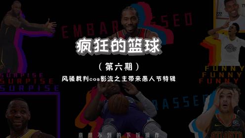 《疯狂的篮球第六期》:风骚裁判cos影流之主带来愚人节特辑