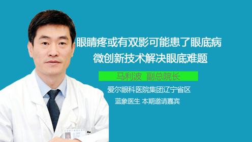 眼睛疼或雙影可能患了眼底病 微創新技術解決眼底難題-藍象醫生