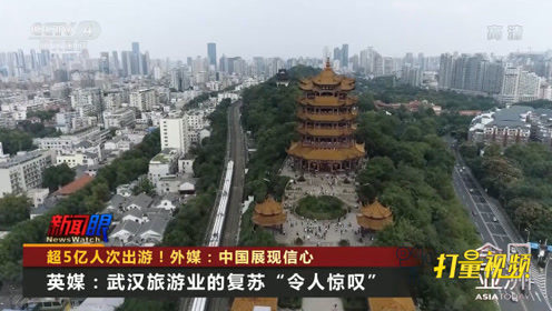 超5亿人次出游、武汉旅游业恢复!外媒:中国展现信心