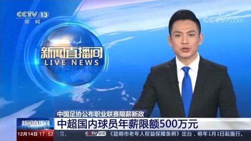 中国足协公布职业联赛限薪新政,中超国内球员年薪限额500万元!