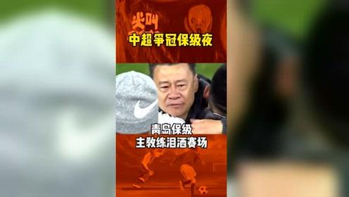 中超之夜,青岛庆祝保级,主教练泪洒赛场!