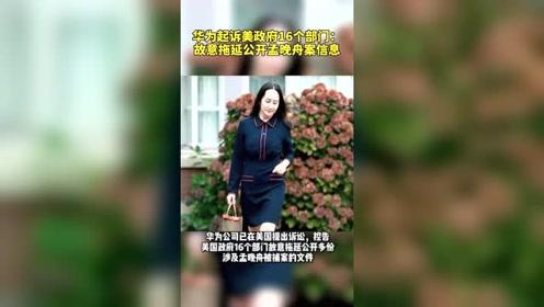 华为起诉美政府16个部门:故意拖延公开孟晚舟案信息