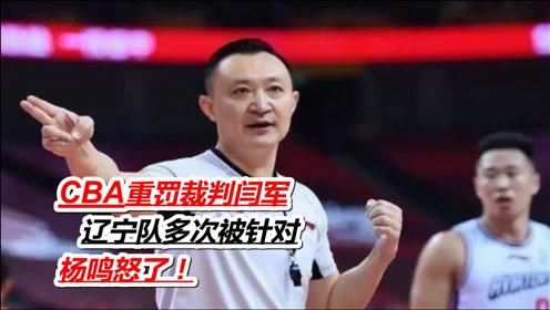 CBA重罚裁判闫军,辽宁队多次被针对,杨鸣怒了!